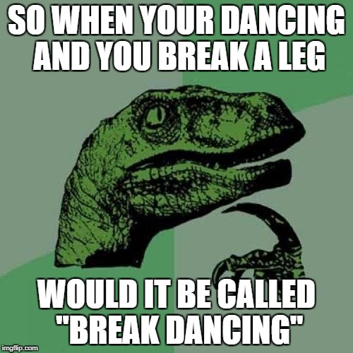 "Philosoraptor Meme | SO WHEN YOUR DANCING AND YOU BREAK A LEG WOULD IT BE CALLED ""BREAK DANCING"" 