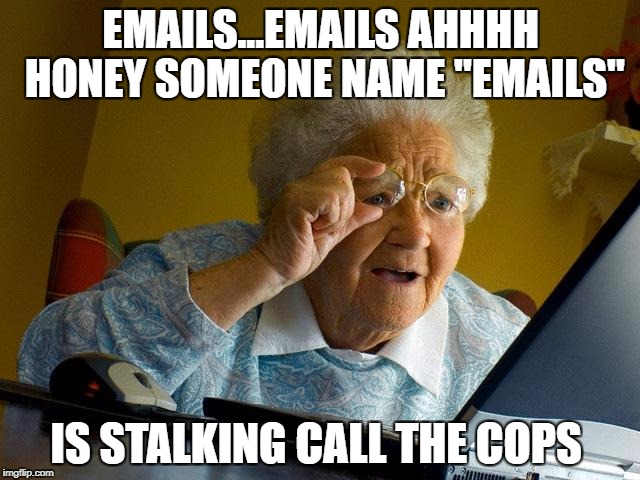 "Grandma Finds The Internet Meme | EMAILS...EMAILS AHHHH HONEY SOMEONE NAME ""EMAILS"" IS STALKING CALL THE COPS 