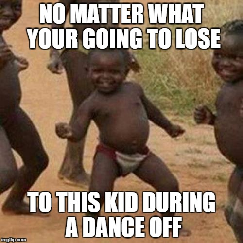 Impossible | NO MATTER WHAT YOUR GOING TO LOSE TO THIS KID DURING A DANCE OFF | image tagged in memes,third world success kid | made w/ Imgflip meme maker