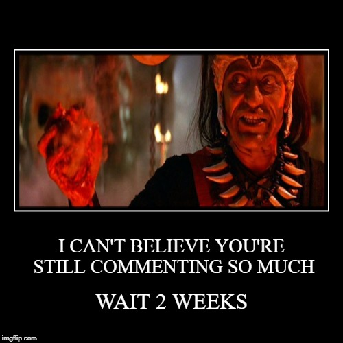 WAIT 2 WEEKS | I CAN'T BELIEVE YOU'RE STILL COMMENTING SO MUCH | image tagged in funny,demotivationals,imgflip,meanwhile on imgflip,indiana jones,temple of doom | made w/ Imgflip demotivational maker