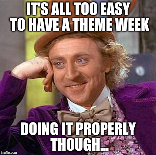 Creepy Condescending Wonka Meme | IT'S ALL TOO EASY TO HAVE A THEME WEEK DOING IT PROPERLY THOUGH... | image tagged in memes,creepy condescending wonka | made w/ Imgflip meme maker