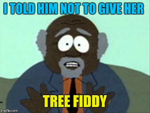I TOLD HIM NOT TO GIVE HER TREE FIDDY | made w/ Imgflip meme maker