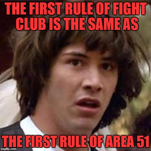Possibly I've seen to much Hangar 18 I know too much | THE FIRST RULE OF FIGHT CLUB IS THE SAME AS THE FIRST RULE OF AREA 51 | image tagged in memes,conspiracy keanu | made w/ Imgflip meme maker