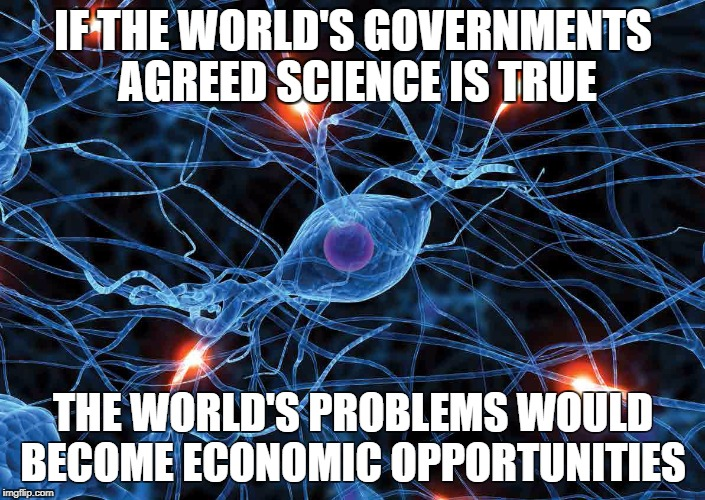 IF THE WORLD'S GOVERNMENTS AGREED SCIENCE IS TRUE THE WORLD'S PROBLEMS WOULD BECOME ECONOMIC OPPORTUNITIES | image tagged in science accept | made w/ Imgflip meme maker