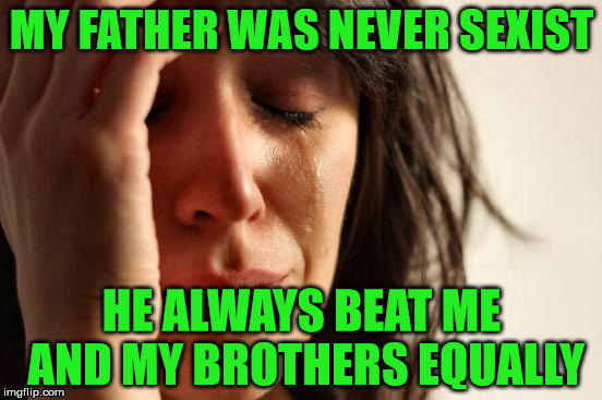 No sexism | MY FATHER WAS NEVER SEXIST HE ALWAYS BEAT ME AND MY BROTHERS EQUALLY | image tagged in memes,first world problems,sexist,beat,brothers,equal | made w/ Imgflip meme maker