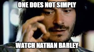 Dan Ashcroft does a Boromir repost | ONE DOES NOT SIMPLY WATCH NATHAN BARLEY | image tagged in one does not simply,nathan | made w/ Imgflip meme maker