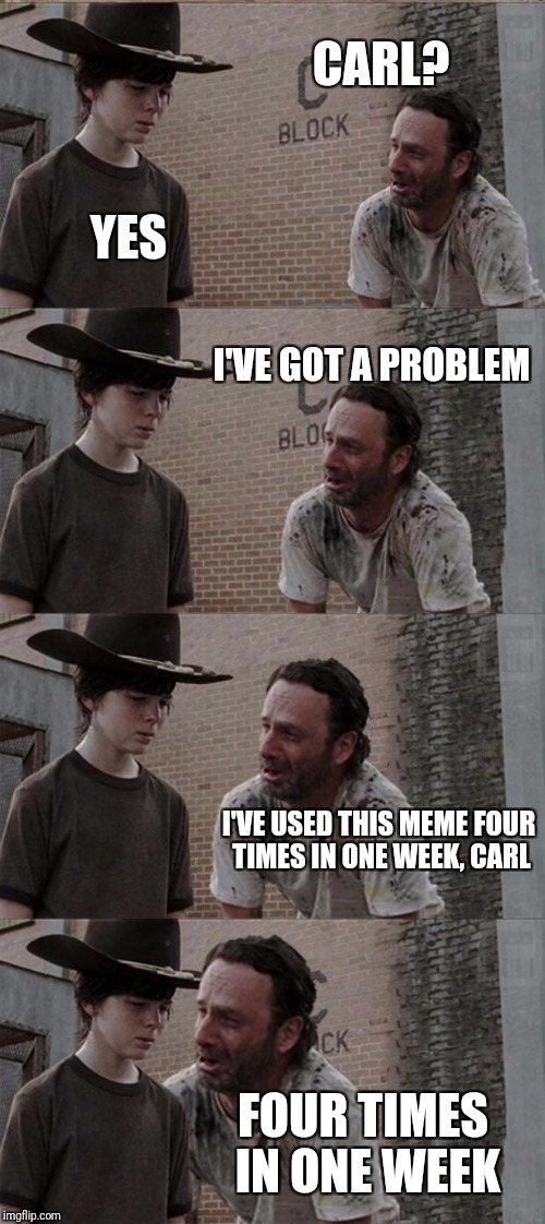 Rick and Carl Long Meme | CARL? YES I'VE GOT A PROBLEM I'VE USED THIS MEME FOUR TIMES IN ONE WEEK, CARL FOUR TIMES IN ONE WEEK | image tagged in memes,rick and carl long | made w/ Imgflip meme maker
