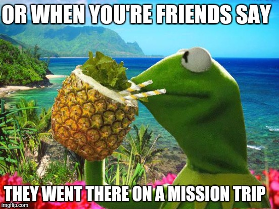 OR WHEN YOU'RE FRIENDS SAY THEY WENT THERE ON A MISSION TRIP | made w/ Imgflip meme maker