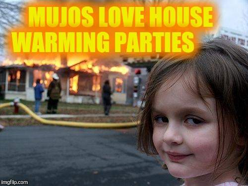 Disaster Girl Meme | MUJOS LOVE HOUSE WARMING PARTIES | image tagged in memes,disaster girl | made w/ Imgflip meme maker