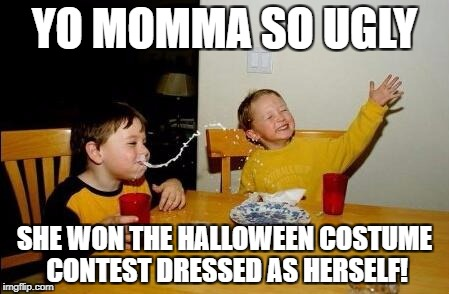 Yo Momma So Fat | YO MOMMA SO UGLY SHE WON THE HALLOWEEN COSTUME CONTEST DRESSED AS HERSELF! | image tagged in yo momma so fat | made w/ Imgflip meme maker