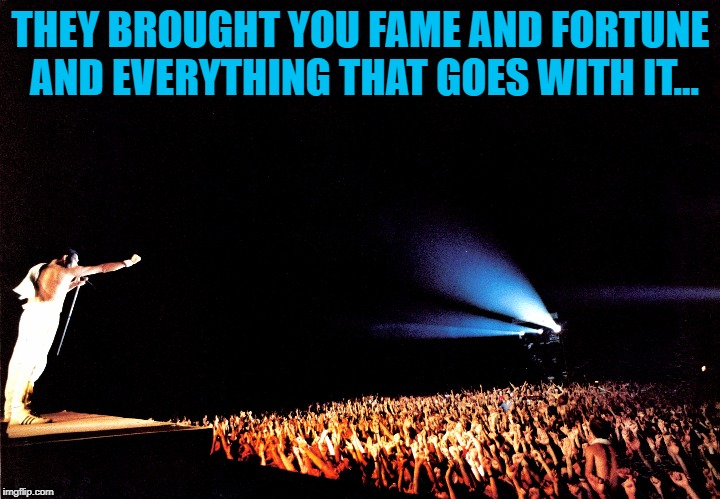 THEY BROUGHT YOU FAME AND FORTUNE AND EVERYTHING THAT GOES WITH IT... | made w/ Imgflip meme maker