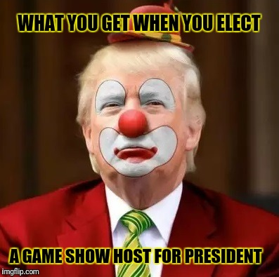 Donald Trump Clown | WHAT YOU GET WHEN YOU ELECT A GAME SHOW HOST FOR PRESIDENT | image tagged in donald trump clown | made w/ Imgflip meme maker