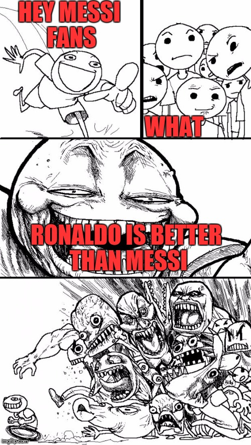 Hey Internet Meme | HEY MESSI FANS RONALDO IS BETTER THAN MESSI WHAT | image tagged in memes,hey internet | made w/ Imgflip meme maker