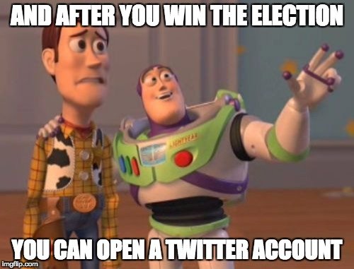 X, X Everywhere Meme | AND AFTER YOU WIN THE ELECTION YOU CAN OPEN A TWITTER ACCOUNT | image tagged in memes,x x everywhere | made w/ Imgflip meme maker