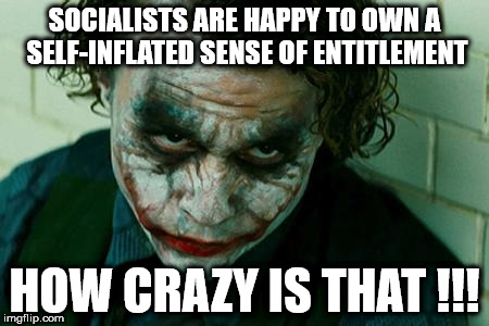 socialists joker entitlement | SOCIALISTS ARE HAPPY TO OWN A SELF-INFLATED SENSE OF ENTITLEMENT HOW CRAZY IS THAT !!! | image tagged in socialists joker entitlement | made w/ Imgflip meme maker