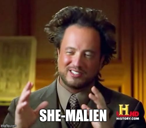 Ancient Aliens Meme | SHE-MALIEN | image tagged in memes,ancient aliens | made w/ Imgflip meme maker