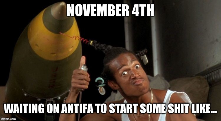 Antifa War | NOVEMBER 4TH WAITING ON ANTIFA TO START SOME SHIT LIKE... | image tagged in antifa | made w/ Imgflip meme maker