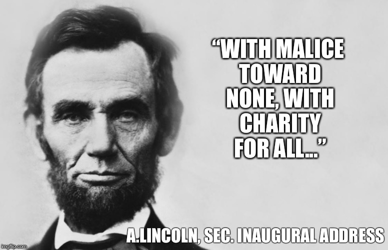 "Abraham Lincoln |  ""WITH MALICE TOWARD NONE, WITH CHARITY FOR ALL...""; A.LINCOLN, SEC. INAUGURAL ADDRESS 
