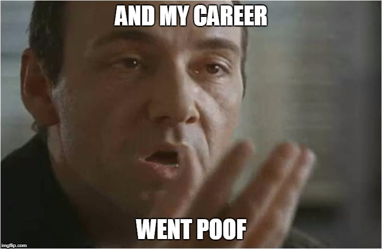 AND MY CAREER WENT POOF | image tagged in kevin spacey usual suspects poof | made w/ Imgflip meme maker