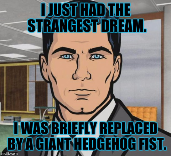 How exactly does this madness even...why do I bother? :D | I JUST HAD THE STRANGEST DREAM. I WAS BRIEFLY REPLACED BY A GIANT HEDGEHOG FIST. | image tagged in funny,memes,archer,arthur fist,hamsters made of fire save the universe,humor | made w/ Imgflip meme maker