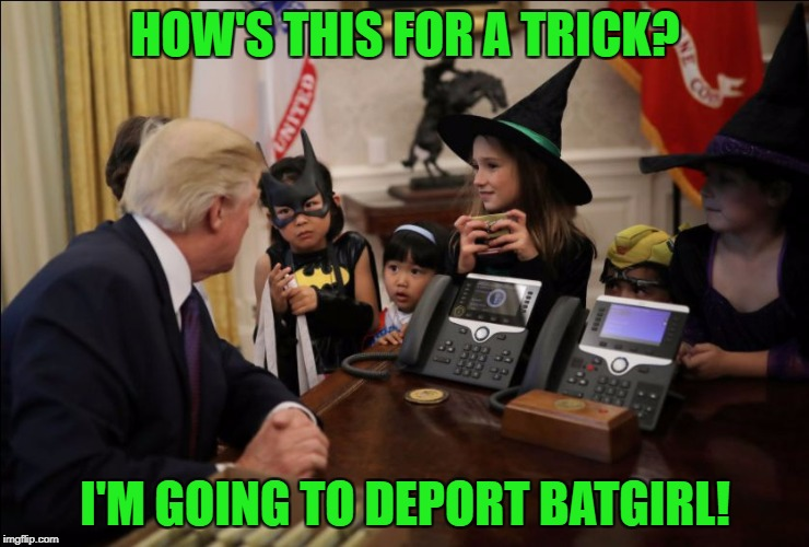 I hate myself for making this meme... | HOW'S THIS FOR A TRICK? I'M GOING TO DEPORT BATGIRL! | image tagged in girls white house halloween,deportation,batgirl,trump,illegal immigration | made w/ Imgflip meme maker