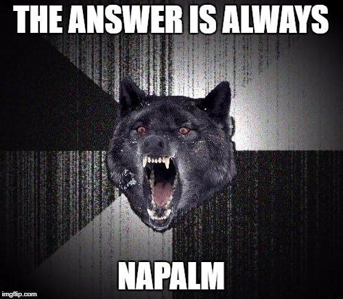 THE ANSWER IS ALWAYS NAPALM | made w/ Imgflip meme maker