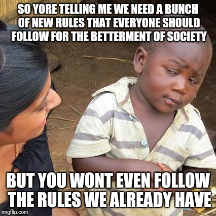 But the rules don't apply to ME! | SO YORE TELLING ME WE NEED A BUNCH OF NEW RULES THAT EVERYONE SHOULD FOLLOW FOR THE BETTERMENT OF SOCIETY BUT YOU WONT EVEN FOLLOW THE RULES | image tagged in memes,third world skeptical kid | made w/ Imgflip meme maker