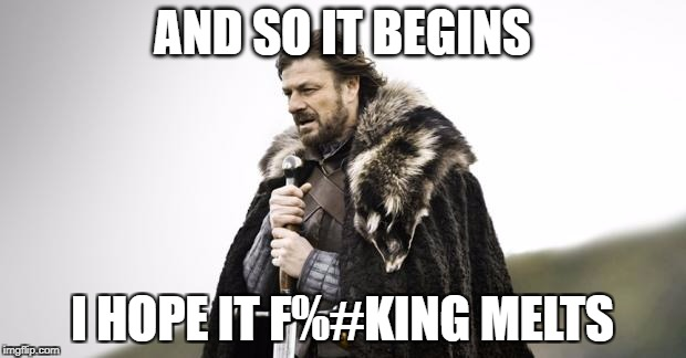 Winter Is Coming | AND SO IT BEGINS I HOPE IT F%#KING MELTS | image tagged in winter is coming | made w/ Imgflip meme maker