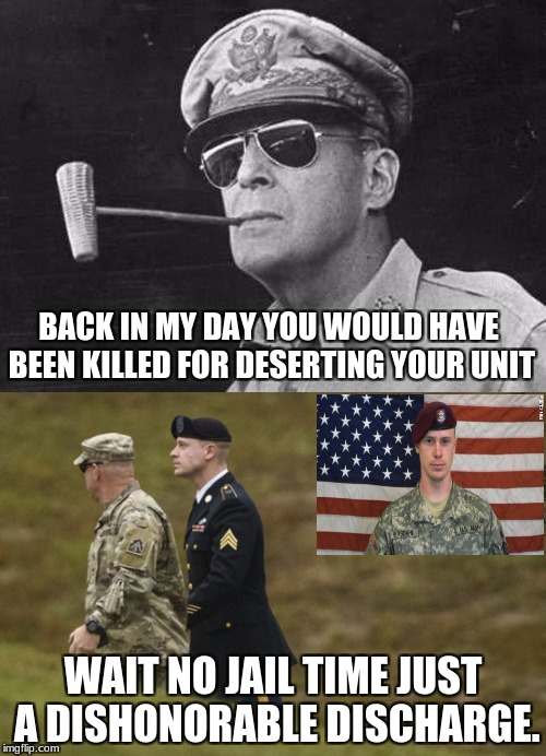 Bowe Bergdahl deserts his unit willingly, and get a dishonorable discharge and no jail time | BACK IN MY DAY YOU WOULD HAVE BEEN KILLED FOR DESERTING YOUR UNIT WAIT NO JAIL TIME JUST A DISHONORABLE DISCHARGE. | image tagged in deserting,bowe bergdahl,army,jail | made w/ Imgflip meme maker