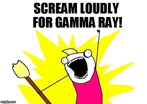 X All The Y Meme | SCREAM LOUDLY FOR GAMMA RAY! | image tagged in memes,x all the y | made w/ Imgflip meme maker
