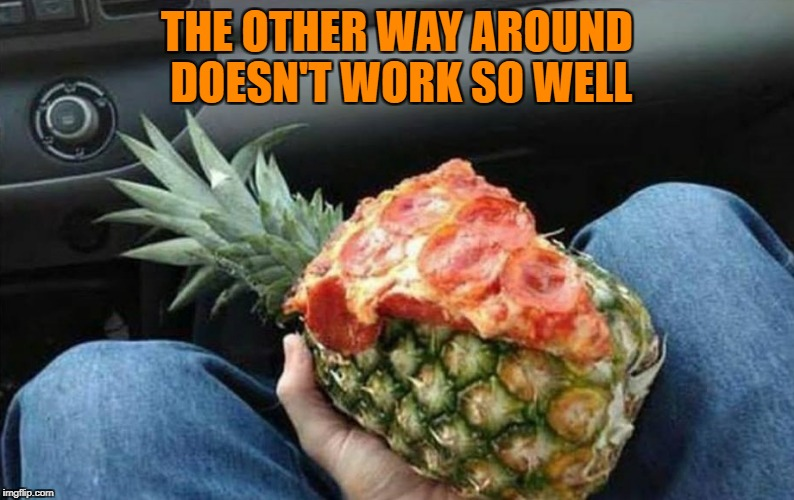 THE OTHER WAY AROUND DOESN'T WORK SO WELL | image tagged in pizza | made w/ Imgflip meme maker