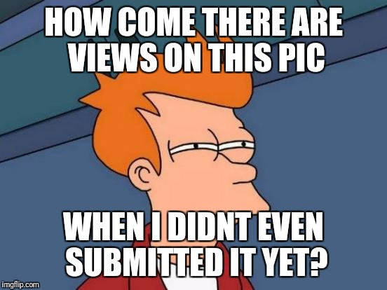 Futurama Fry Meme | HOW COME THERE ARE VIEWS ON THIS PIC WHEN I DIDNT EVEN SUBMITTED IT YET? | image tagged in memes,futurama fry | made w/ Imgflip meme maker