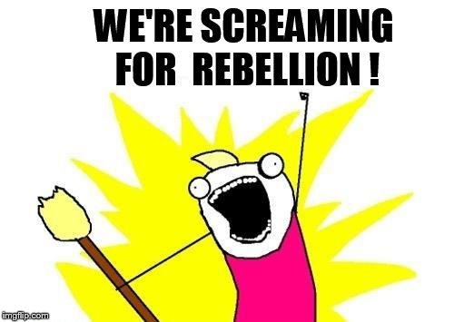 X All The Y Meme | WE'RE SCREAMING FOR  REBELLION ! | image tagged in memes,x all the y | made w/ Imgflip meme maker