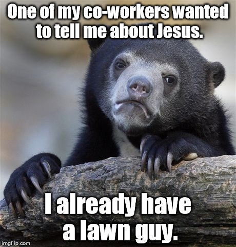Confession Bear Meme | One of my co-workers wanted to tell me about Jesus. I already have a lawn guy. | image tagged in memes,confession bear | made w/ Imgflip meme maker