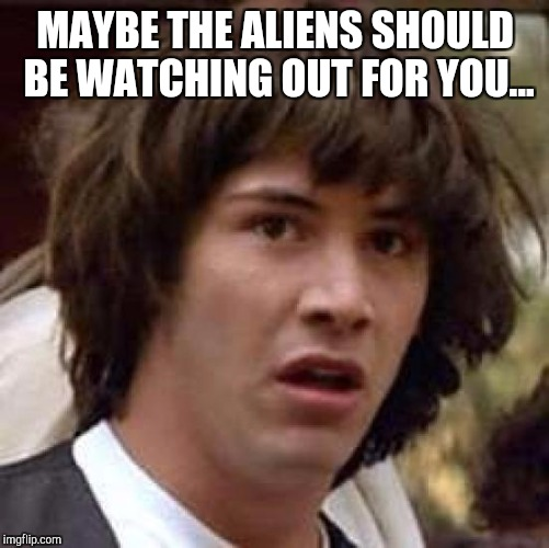 Conspiracy Keanu Meme | MAYBE THE ALIENS SHOULD BE WATCHING OUT FOR YOU... | image tagged in memes,conspiracy keanu | made w/ Imgflip meme maker