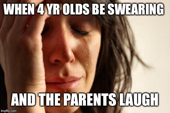 Life | WHEN 4 YR OLDS BE SWEARING AND THE PARENTS LAUGH | image tagged in memes,first world problems | made w/ Imgflip meme maker