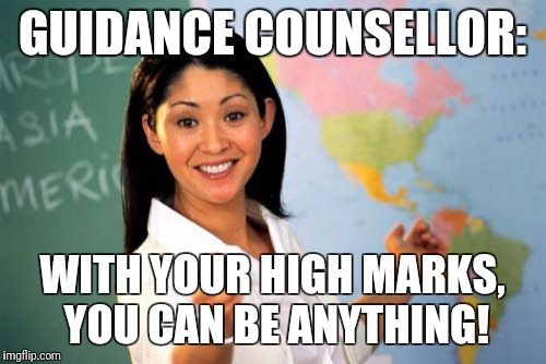 Unhelpful High School Teacher Meme | GUIDANCE COUNSELLOR: WITH YOUR HIGH MARKS, YOU CAN BE ANYTHING! | image tagged in memes,unhelpful high school teacher | made w/ Imgflip meme maker