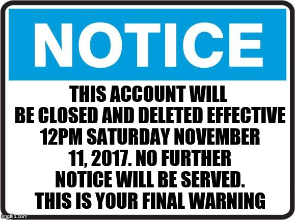 THIS ACCOUNT WILL BE CLOSED AND DELETED EFFECTIVE 12PM SATURDAY NOVEMBER 11, 2017. NO FURTHER NOTICE WILL BE SERVED. THIS IS YOUR FINAL WARN | image tagged in notice | made w/ Imgflip meme maker