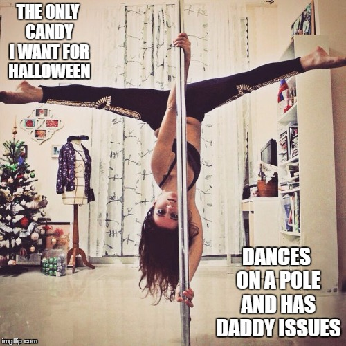 I tried this one on halloween and it is still stuck in submitted stage. Maybe they'll like this pole dancer better. So true | THE ONLY CANDY I WANT FOR HALLOWEEN DANCES ON A POLE AND HAS DADDY ISSUES | image tagged in pole dance | made w/ Imgflip meme maker
