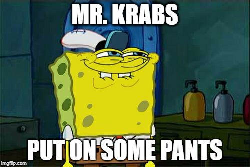 Dont You Squidward Meme | MR. KRABS PUT ON SOME PANTS | image tagged in memes,dont you squidward | made w/ Imgflip meme maker