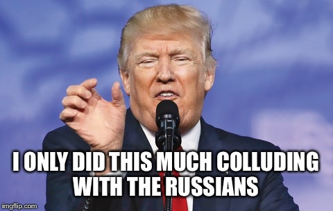 I ONLY DID THIS MUCH COLLUDING WITH THE RUSSIANS | made w/ Imgflip meme maker
