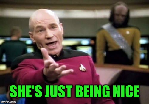 Picard Wtf Meme | SHE'S JUST BEING NICE | image tagged in memes,picard wtf | made w/ Imgflip meme maker