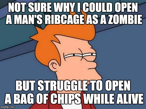 Futurama Fry Meme | NOT SURE WHY I COULD OPEN A MAN'S RIBCAGE AS A ZOMBIE BUT STRUGGLE TO OPEN A BAG OF CHIPS WHILE ALIVE | image tagged in memes,futurama fry | made w/ Imgflip meme maker