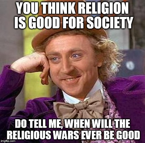 Creepy Condescending Wonka | YOU THINK RELIGION IS GOOD FOR SOCIETY DO TELL ME, WHEN WILL THE RELIGIOUS WARS EVER BE GOOD | image tagged in memes,creepy condescending wonka,holy war,holy wars,religious war,religious wars | made w/ Imgflip meme maker
