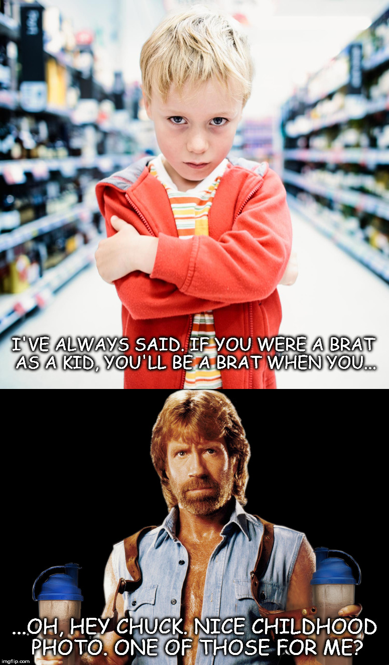 Once a Brat, Always a Brat..Uh Oh. | I'VE ALWAYS SAID. IF YOU WERE A BRAT AS A KID, YOU'LL BE A BRAT WHEN YOU... ...OH, HEY CHUCK. NICE CHILDHOOD PHOTO. ONE OF THOSE FOR ME? | image tagged in chuck norris,brat kid | made w/ Imgflip meme maker