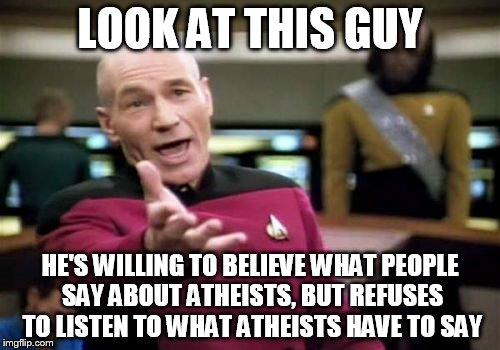 Picard Wtf | LOOK AT THIS GUY HE'S WILLING TO BELIEVE WHAT PEOPLE SAY ABOUT ATHEISTS, BUT REFUSES TO LISTEN TO WHAT ATHEISTS HAVE TO SAY | image tagged in memes,picard wtf,atheist,atheism,stereotype,generalization | made w/ Imgflip meme maker