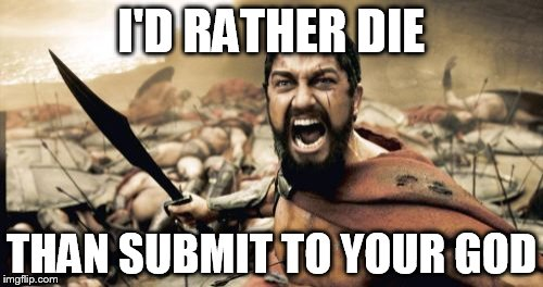 Sparta Leonidas Meme | I'D RATHER DIE THAN SUBMIT TO YOUR GOD | image tagged in memes,sparta leonidas,anti-religion,anti-religious | made w/ Imgflip meme maker