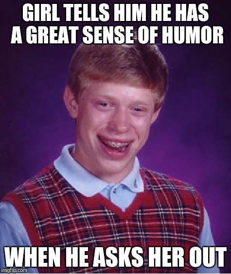 Bad Luck Brian Meme | GIRL TELLS HIM HE HAS A GREAT SENSE OF HUMOR WHEN HE ASKS HER OUT | image tagged in memes,bad luck brian | made w/ Imgflip meme maker