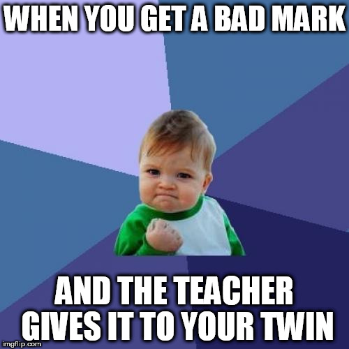 Success Kid Meme | WHEN YOU GET A BAD MARK AND THE TEACHER GIVES IT TO YOUR TWIN | image tagged in memes,success kid | made w/ Imgflip meme maker