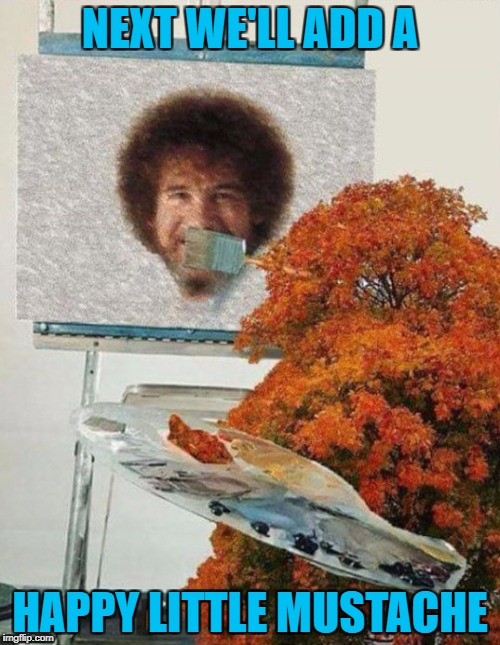 In a parallel universe...Art Week Oct 30 - Nov 5, A JBmemegeek & Sir_Unknown event | NEXT WE'LL ADD A HAPPY LITTLE MUSTACHE | image tagged in bob ross,memes,art week,parallel universe,funny,art | made w/ Imgflip meme maker